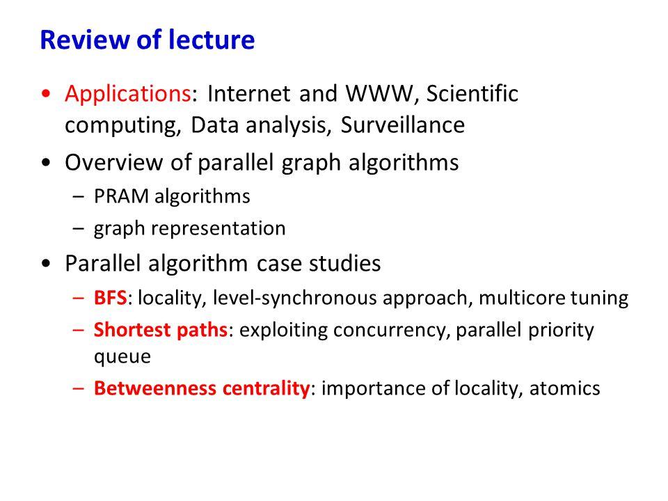 Applications: Internet and WWW, Scientific computing, Data analysis, Surveillance Overview of parallel graph algorithms –PRAM algorithms –graph repres
