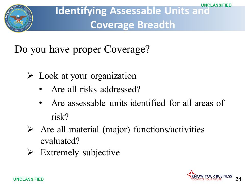 24 UNCLASSIFIED Do you have proper Coverage?  Look at your organization Are all risks addressed? Are assessable units identified for all areas of ris