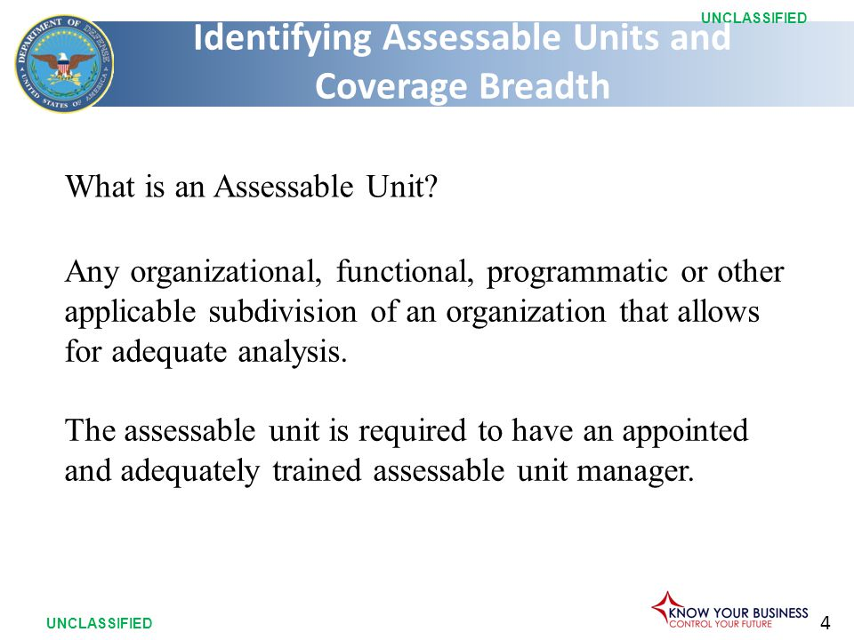 4 UNCLASSIFIED What is an Assessable Unit? Any organizational, functional, programmatic or other applicable subdivision of an organization that allows