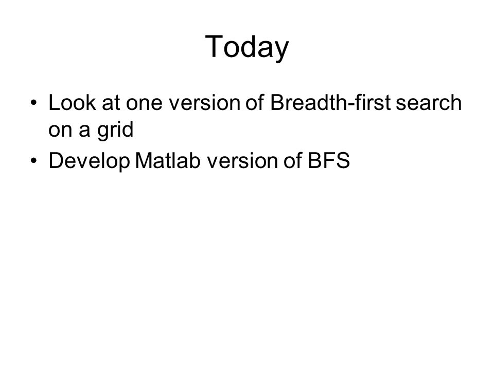 Today Look at one version of Breadth-first search on a grid Develop Matlab version of BFS