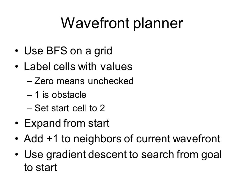 Wavefront planner Use BFS on a grid Label cells with values –Zero means unchecked –1 is obstacle –Set start cell to 2 Expand from start Add +1 to neighbors of current wavefront Use gradient descent to search from goal to start