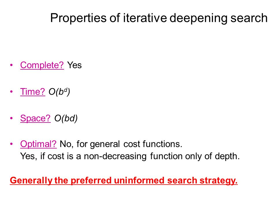 Properties of iterative deepening search Complete? Yes Time? O(b d ) Space? O(bd) Optimal? No, for general cost functions. Yes, if cost is a non-decre