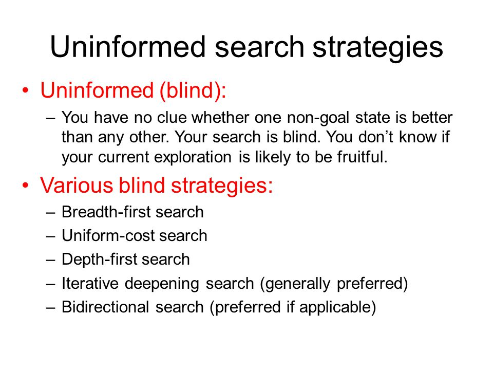 Uninformed search strategies Uninformed (blind): –You have no clue whether one non-goal state is better than any other. Your search is blind. You don'