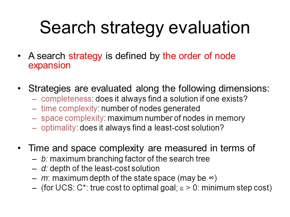 Search strategy evaluation A search strategy is defined by the order of node expansion Strategies are evaluated along the following dimensions: –completeness: does it always find a solution if one exists.