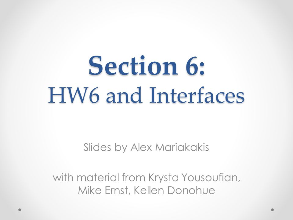 Slides by Alex Mariakakis with material from Krysta Yousoufian, Mike Ernst, Kellen Donohue Section 6: HW6 and Interfaces