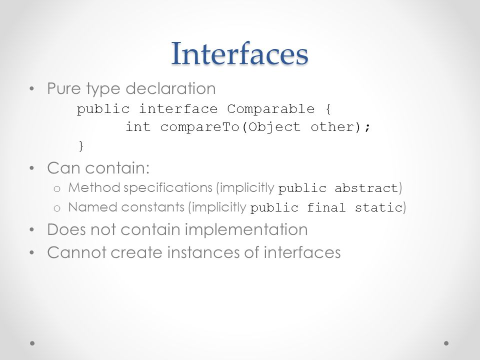 Interfaces Pure type declaration public interface Comparable { int compareTo(Object other); } Can contain: o Method specifications (implicitly public