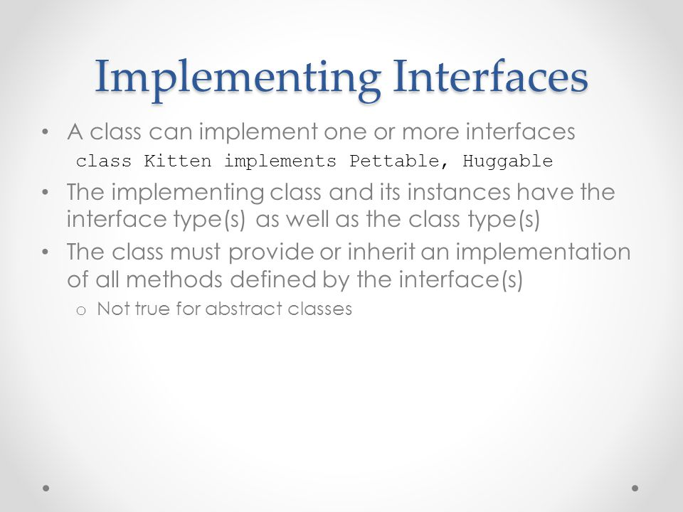 Implementing Interfaces A class can implement one or more interfaces class Kitten implements Pettable, Huggable The implementing class and its instanc