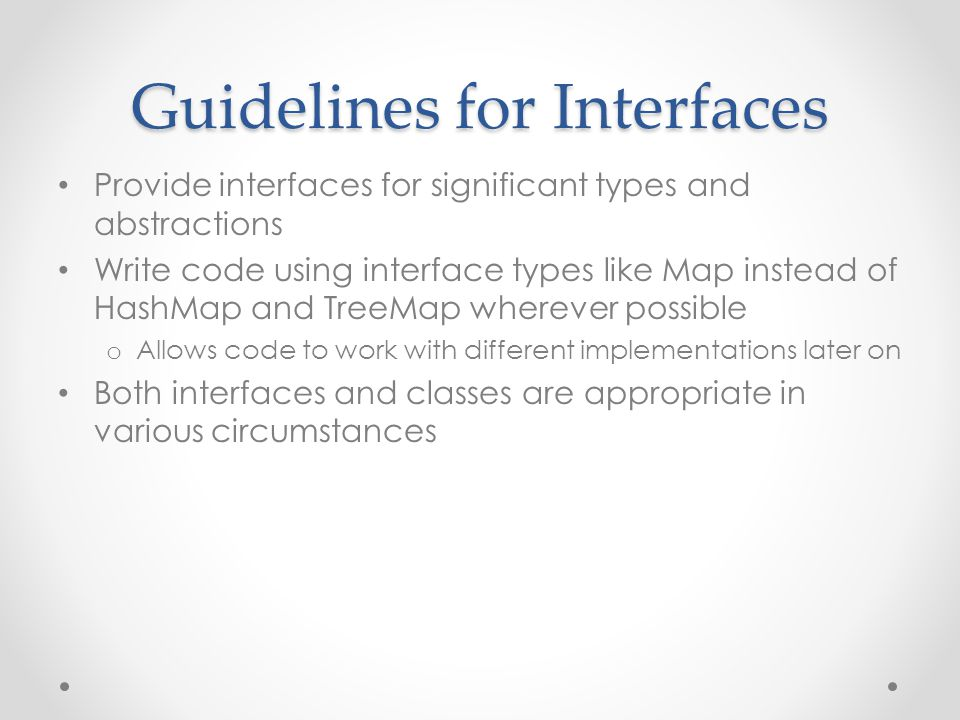 Guidelines for Interfaces Provide interfaces for significant types and abstractions Write code using interface types like Map instead of HashMap and T