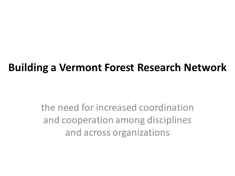 Building a Vermont Forest Research Network the need for increased coordination and cooperation among disciplines and across organizations