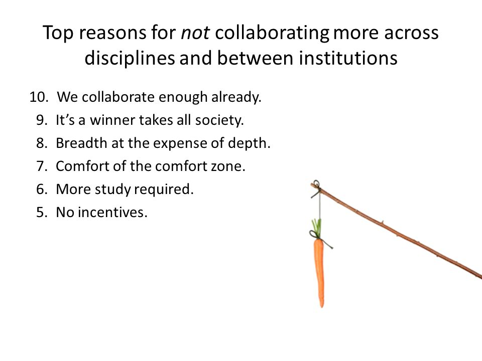 Top reasons for not collaborating more across disciplines and between institutions 10.