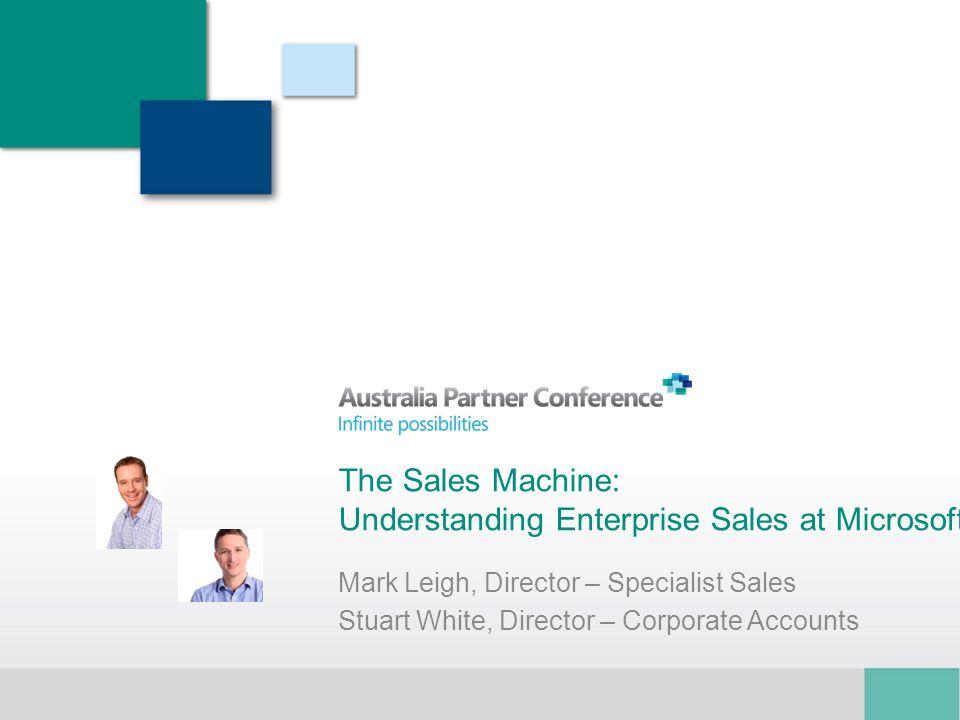 The Sales Machine: Understanding Enterprise Sales at Microsoft Mark Leigh, Director – Specialist Sales Stuart White, Director – Corporate Accounts