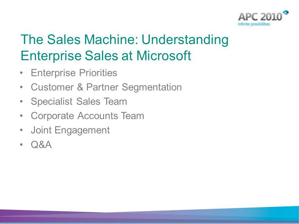 Enterprise Priorities Customer & Partner Segmentation Specialist Sales Team Corporate Accounts Team Joint Engagement Q&A The Sales Machine: Understanding Enterprise Sales at Microsoft