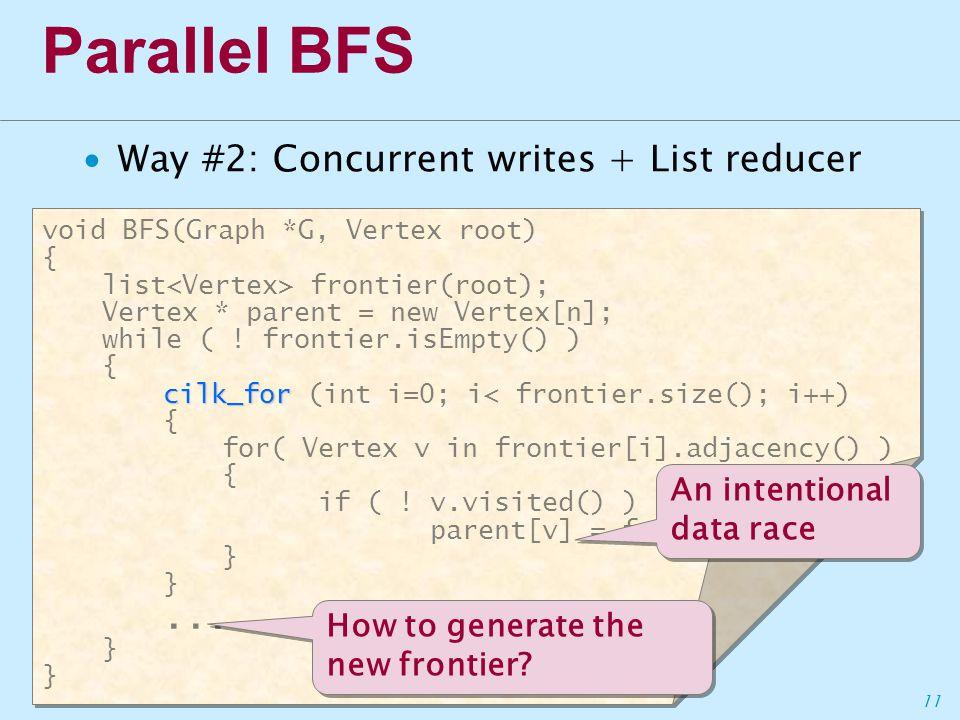 11 Parallel BFS ∙Way #2: Concurrent writes + List reducer void BFS(Graph *G, Vertex root) { list frontier(root); Vertex * parent = new Vertex[n]; while ( .