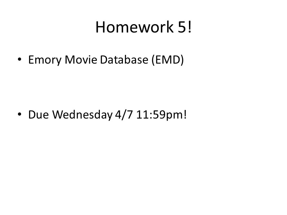 Homework 5! Emory Movie Database (EMD) Due Wednesday 4/7 11:59pm!