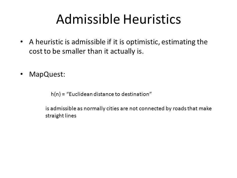 Admissible Heuristics A heuristic is admissible if it is optimistic, estimating the cost to be smaller than it actually is.