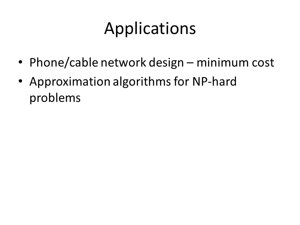 Applications Phone/cable network design – minimum cost Approximation algorithms for NP-hard problems
