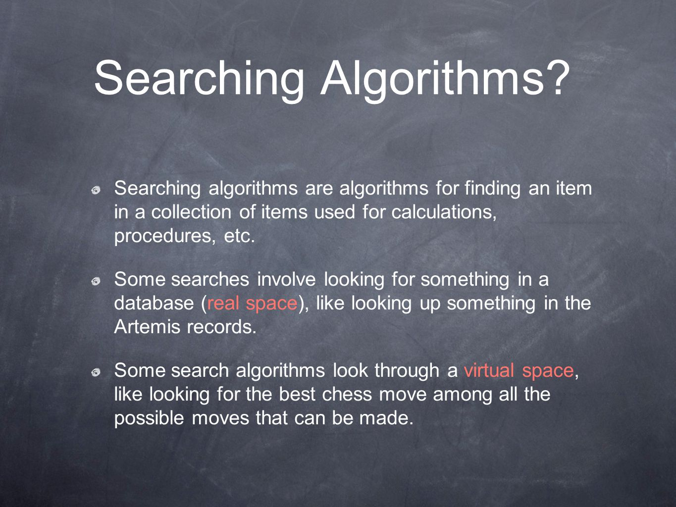 Searching algorithms are algorithms for finding an item in a collection of items used for calculations, procedures, etc. Some searches involve looking