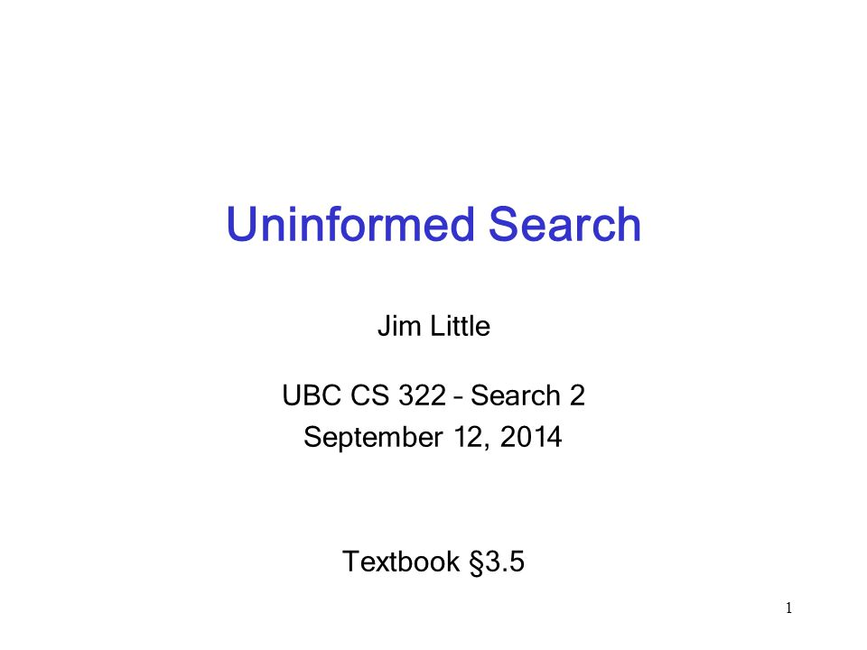 Uninformed Search Jim Little UBC CS 322 – Search 2 September 12, 2014 Textbook § 3.5 1