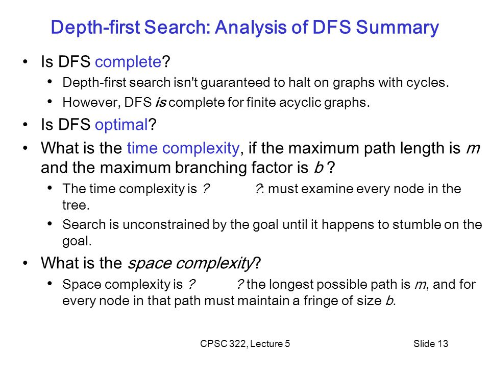CPSC 322, Lecture 5Slide 13 Depth-first Search: Analysis of DFS Summary Is DFS complete? Depth-first search isn't guaranteed to halt on graphs with cy