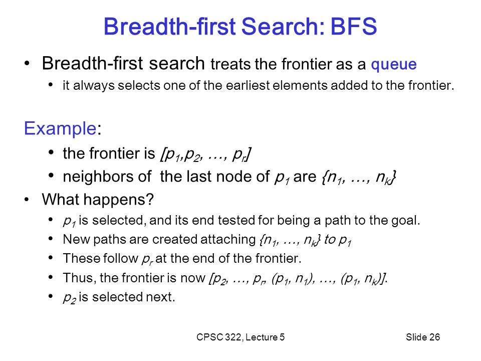 Breadth-first Search: BFS CPSC 322, Lecture 5Slide 26 Breadth-first search treats the frontier as a queue it always selects one of the earliest elemen