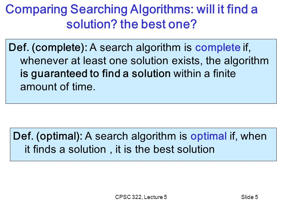 CPSC 322, Lecture 5Slide 5 Comparing Searching Algorithms: will it find a solution? the best one? Def. (complete): A search algorithm is complete if,