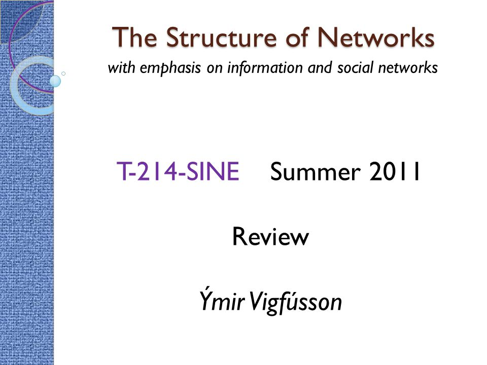 The Structure of Networks with emphasis on information and social networks T-214-SINE Summer 2011 Review Ýmir Vigfússon