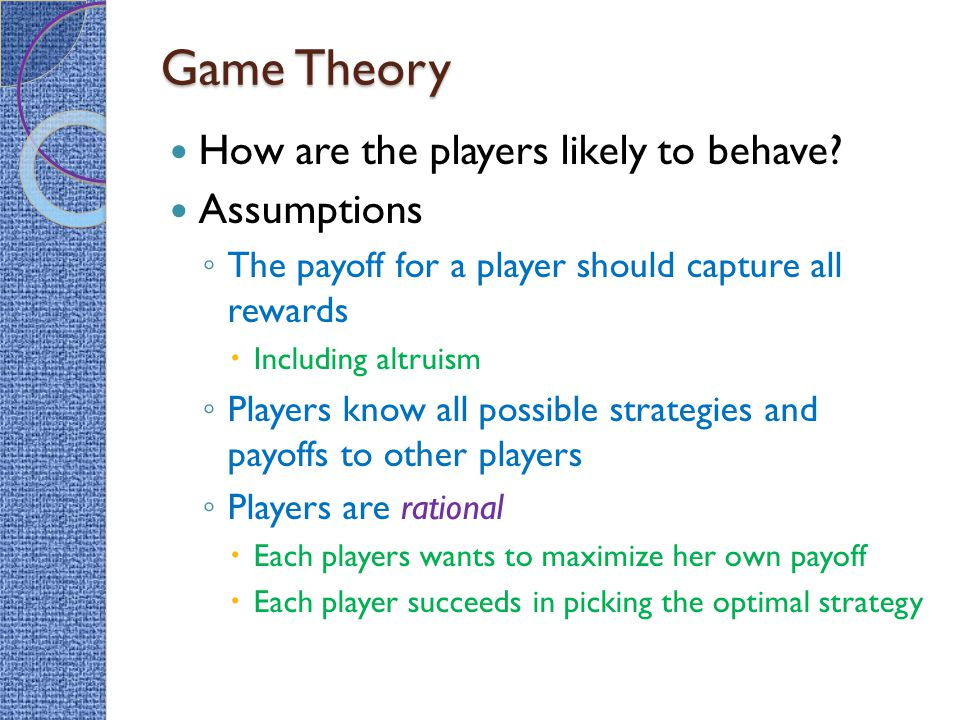 Game Theory How are the players likely to behave? Assumptions ◦ The payoff for a player should capture all rewards  Including altruism ◦ Players know