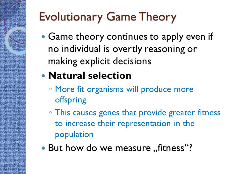 Evolutionary Game Theory Game theory continues to apply even if no individual is overtly reasoning or making explicit decisions Natural selection ◦ Mo