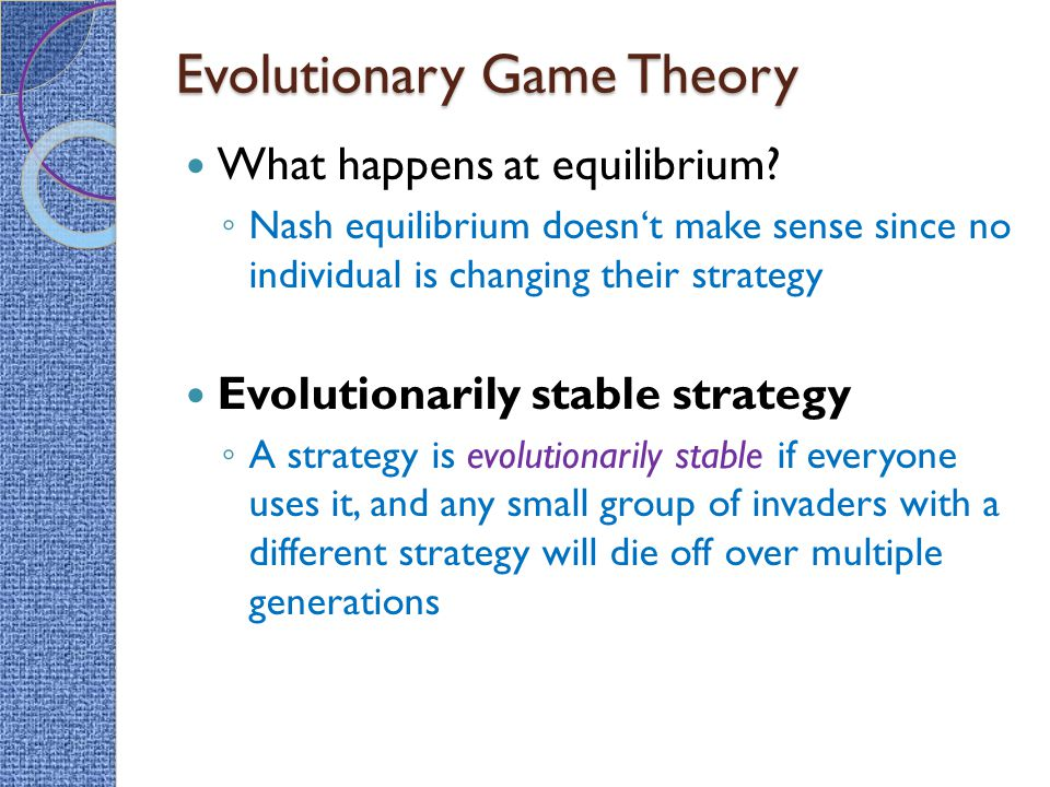 Evolutionary Game Theory What happens at equilibrium? ◦ Nash equilibrium doesn't make sense since no individual is changing their strategy Evolutionar