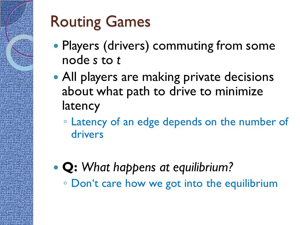 Routing Games Players (drivers) commuting from some node s to t All players are making private decisions about what path to drive to minimize latency