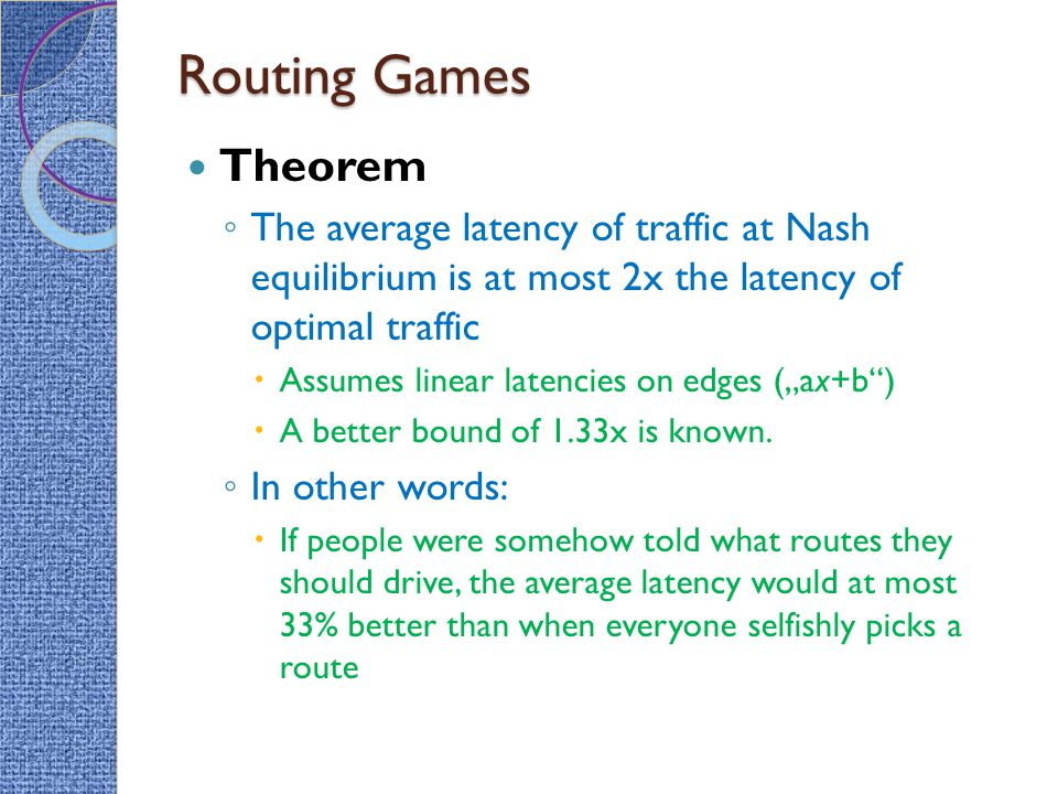 Routing Games Theorem ◦ The average latency of traffic at Nash equilibrium is at most 2x the latency of optimal traffic  Assumes linear latencies on