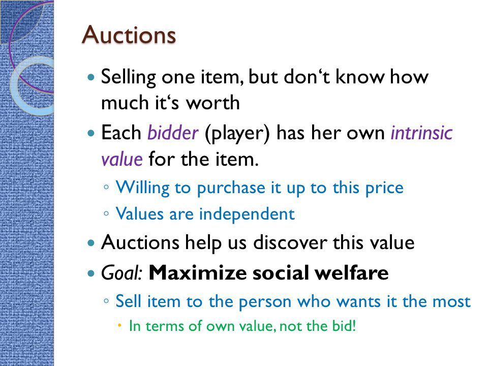 Auctions Selling one item, but don't know how much it's worth Each bidder (player) has her own intrinsic value for the item. ◦ Willing to purchase it