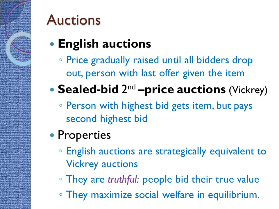 Auctions English auctions ◦ Price gradually raised until all bidders drop out, person with last offer given the item Sealed-bid 2 nd –price auctions (