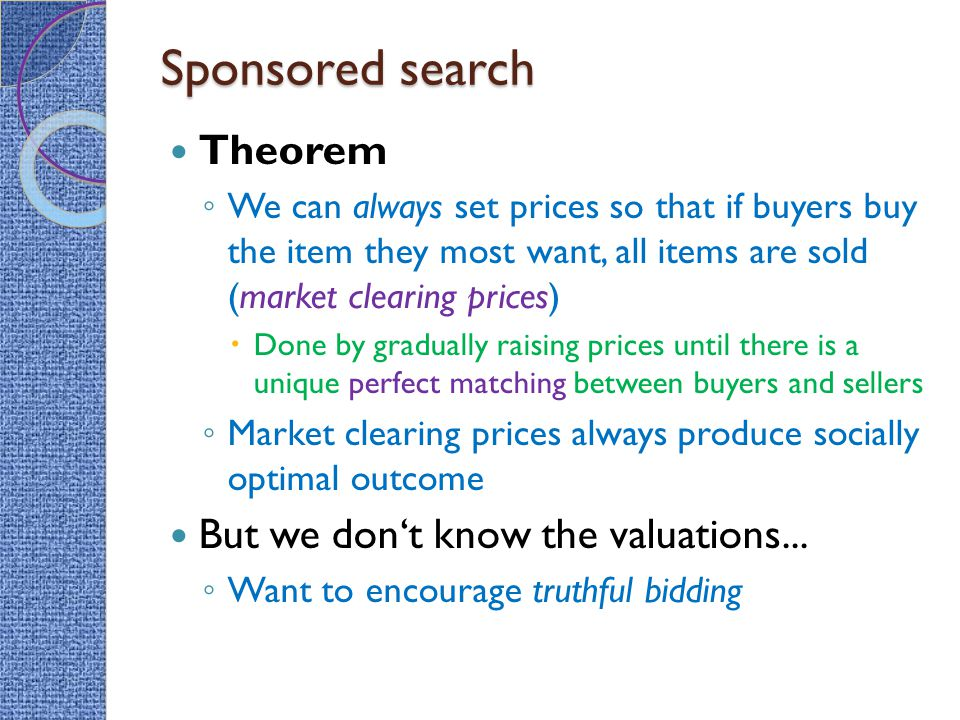 Sponsored search Theorem ◦ We can always set prices so that if buyers buy the item they most want, all items are sold (market clearing prices)  Done