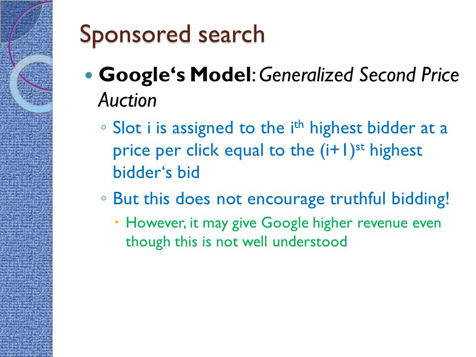 Sponsored search Google's Model: Generalized Second Price Auction ◦ Slot i is assigned to the i th highest bidder at a price per click equal to the (i