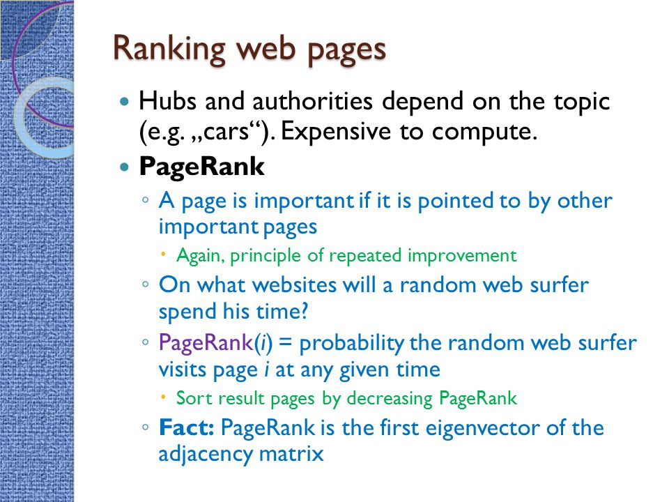 """Ranking web pages Hubs and authorities depend on the topic (e.g. """"cars""""). Expensive to compute. PageRank ◦ A page is important if it is pointed to by"""