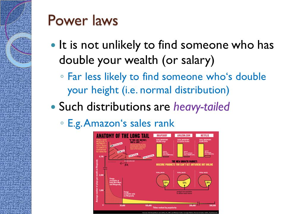 Power laws It is not unlikely to find someone who has double your wealth (or salary) ◦ Far less likely to find someone who's double your height (i.e.