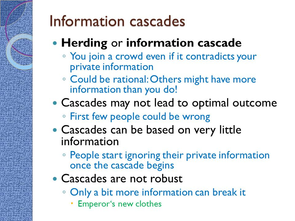Information cascades Herding or information cascade ◦ You join a crowd even if it contradicts your private information ◦ Could be rational: Others mig
