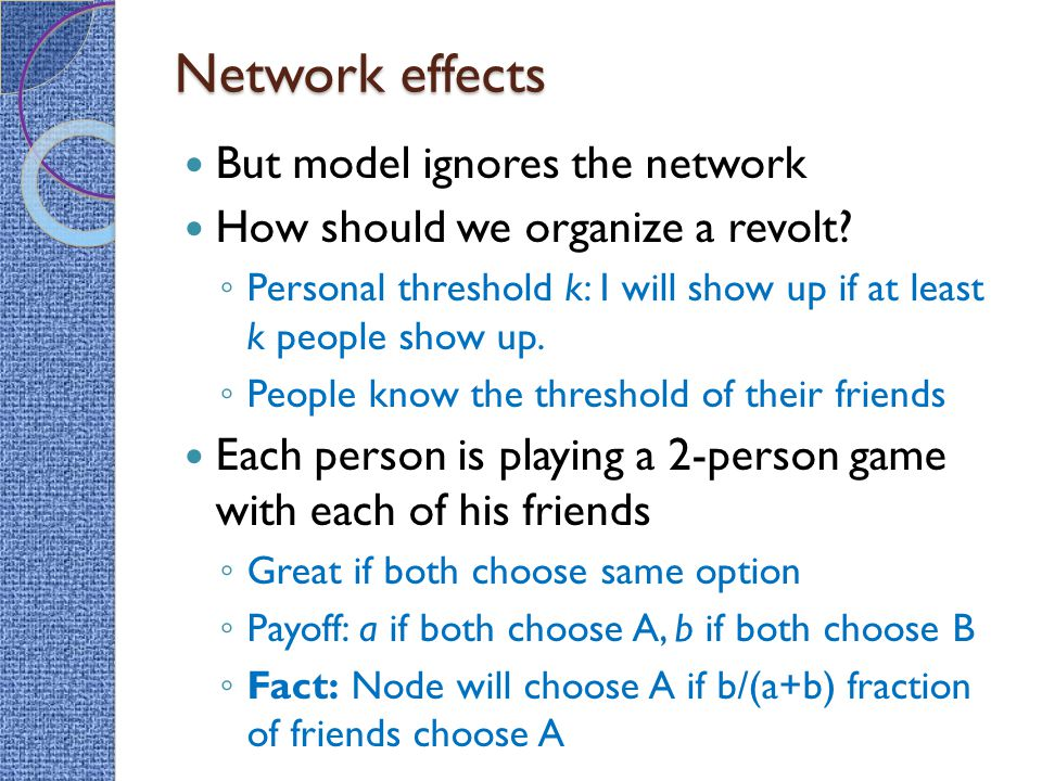 Network effects But model ignores the network How should we organize a revolt? ◦ Personal threshold k: I will show up if at least k people show up. ◦