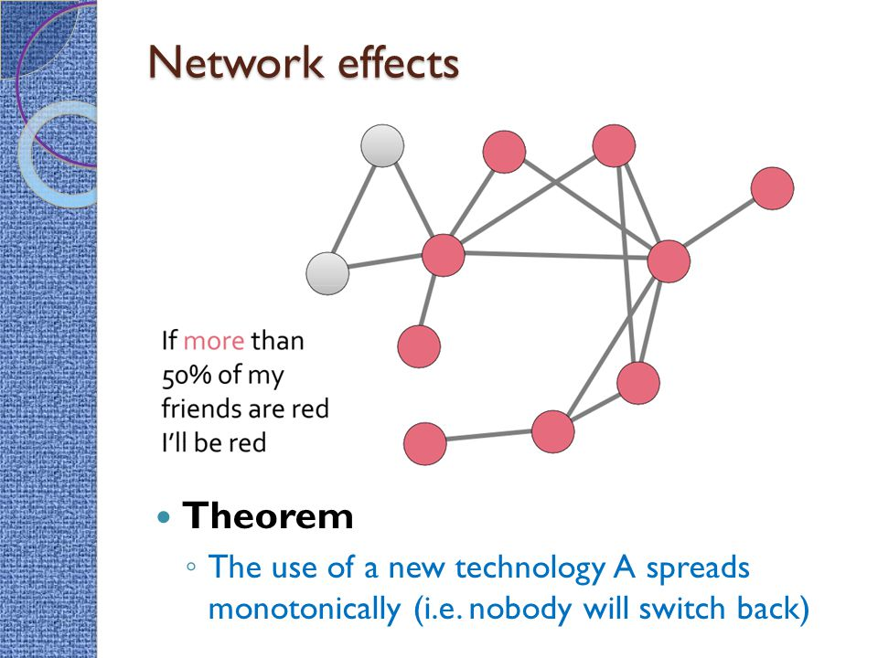 Network effects Theorem ◦ The use of a new technology A spreads monotonically (i.e. nobody will switch back)