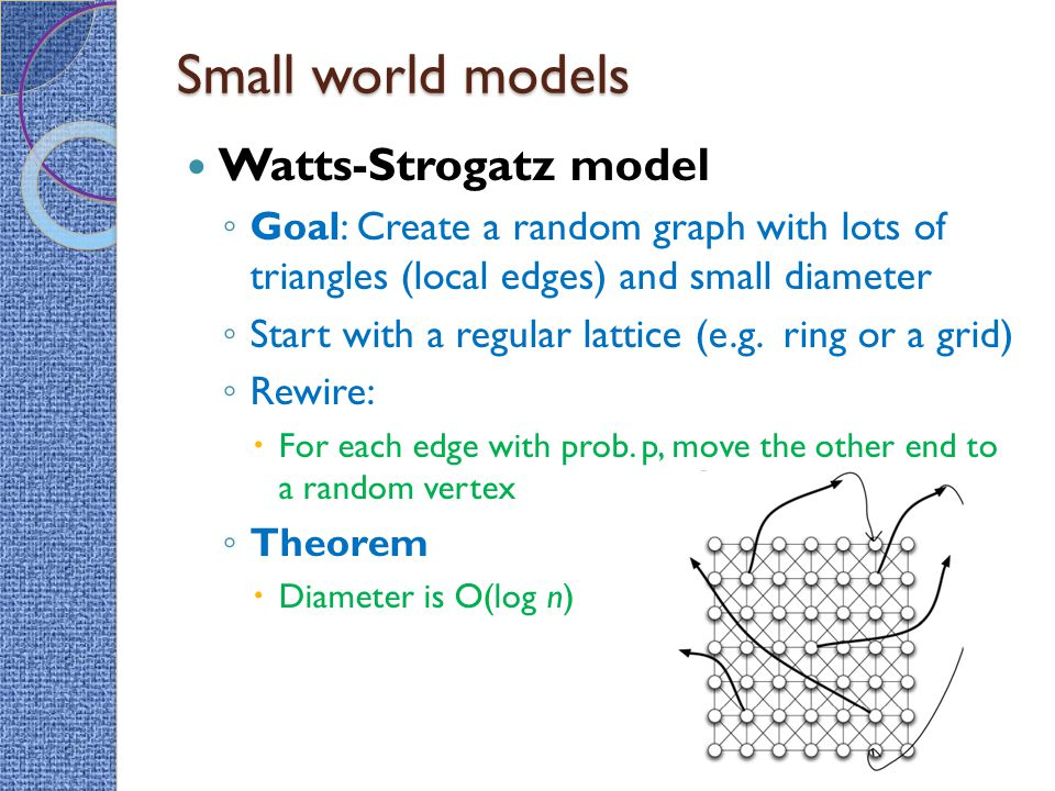 Small world models Watts-Strogatz model ◦ Goal: Create a random graph with lots of triangles (local edges) and small diameter ◦ Start with a regular l