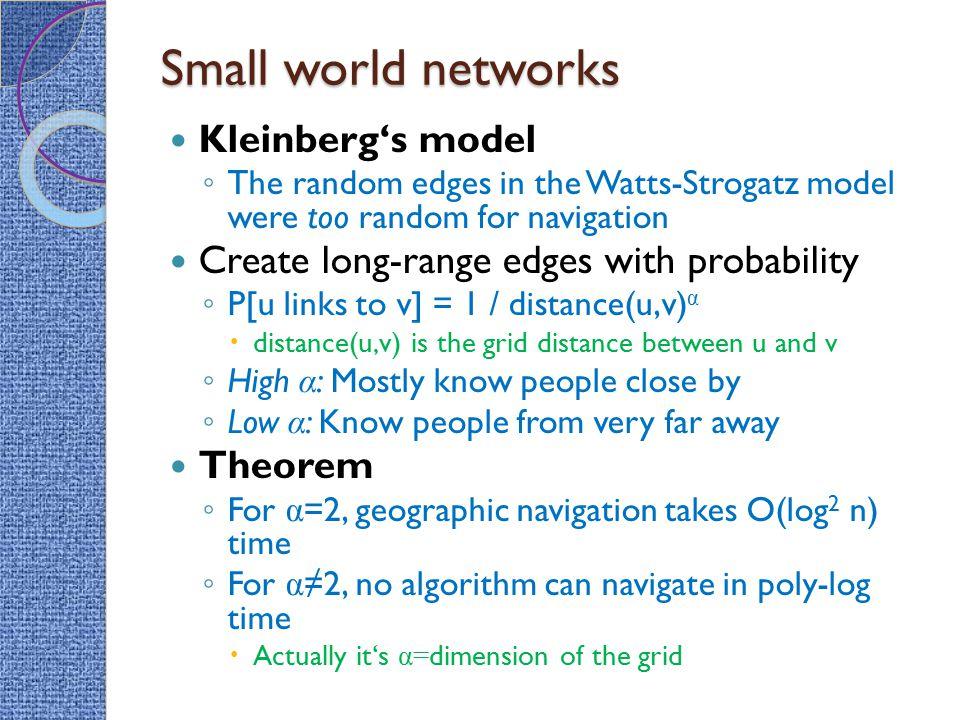 Small world networks Kleinberg's model ◦ The random edges in the Watts-Strogatz model were too random for navigation Create long-range edges with prob