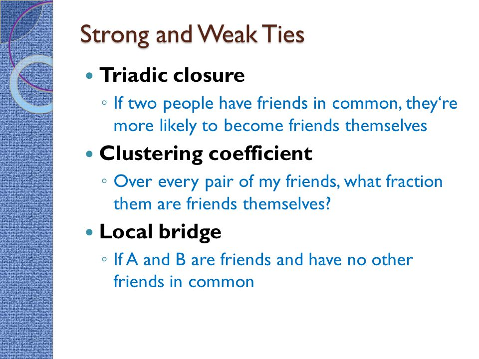 Strong and Weak Ties Triadic closure ◦ If two people have friends in common, they're more likely to become friends themselves Clustering coefficient ◦