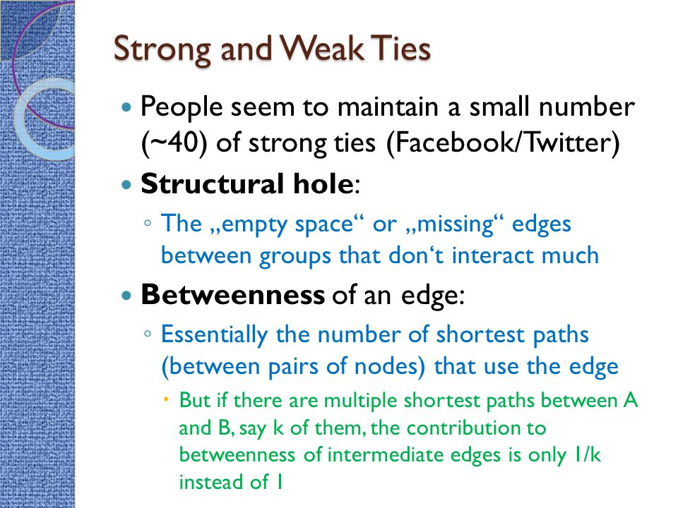 """Strong and Weak Ties People seem to maintain a small number (~40) of strong ties (Facebook/Twitter) Structural hole: ◦ The """"empty space"""" or """"missing"""""""
