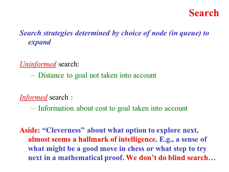 Search Search strategies determined by choice of node (in queue) to expand Uninformed search: –Distance to goal not taken into account Informed search