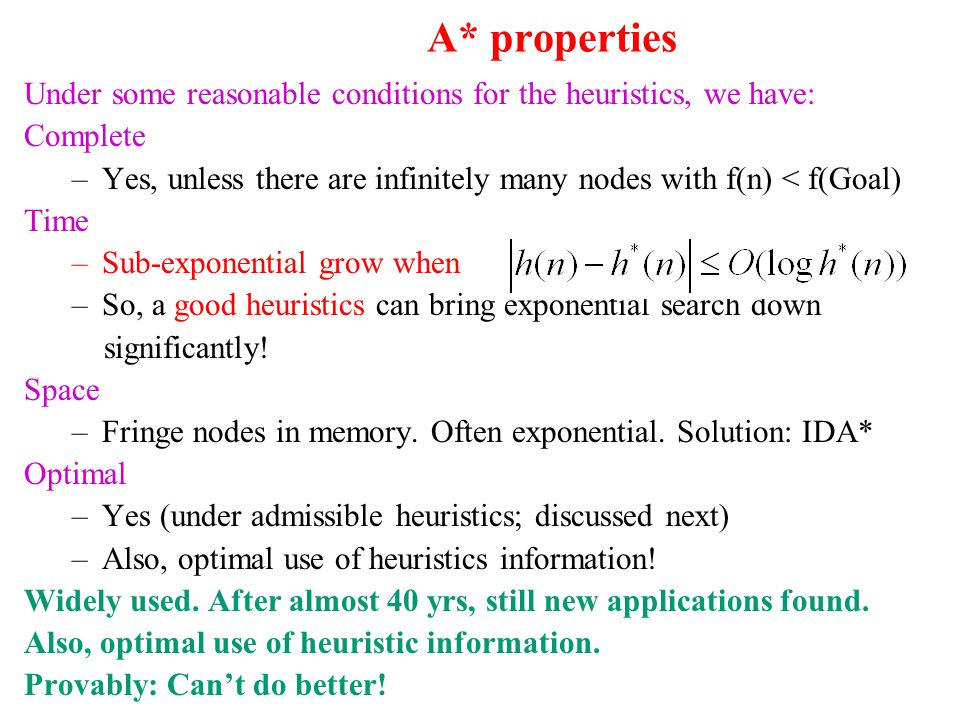 A* properties Under some reasonable conditions for the heuristics, we have: Complete –Yes, unless there are infinitely many nodes with f(n) < f(Goal)