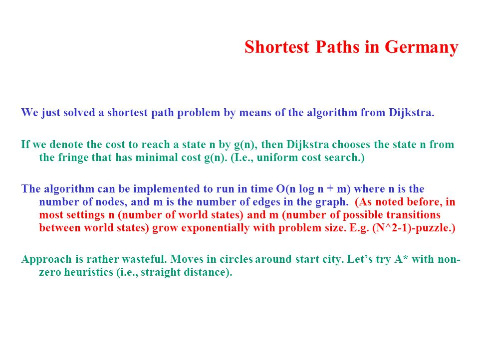 Shortest Paths in Germany We just solved a shortest path problem by means of the algorithm from Dijkstra. If we denote the cost to reach a state n by