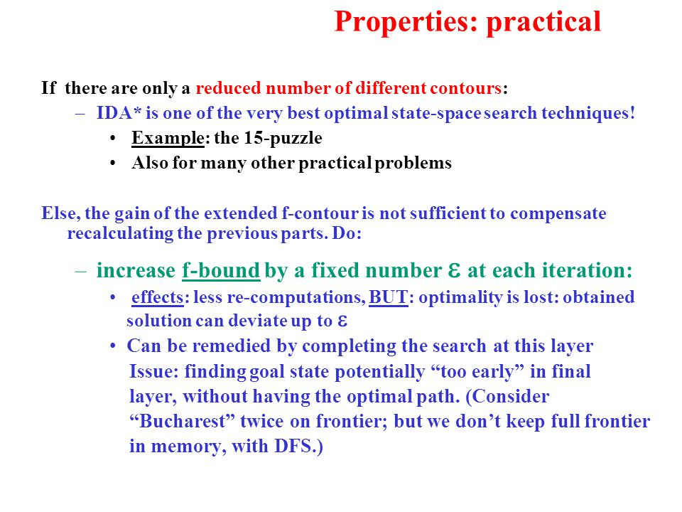 Properties: practical If there are only a reduced number of different contours: –IDA* is one of the very best optimal state-space search techniques! E