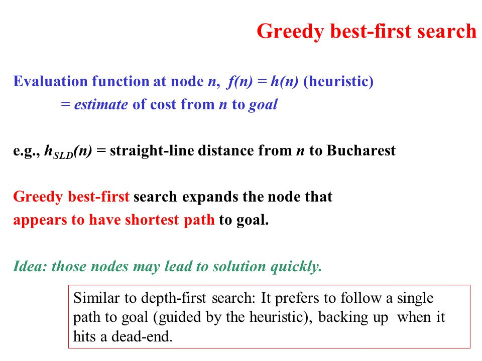 Greedy best-first search Evaluation function at node n, f(n) = h(n) (heuristic) = estimate of cost from n to goal e.g., h SLD (n) = straight-line dist