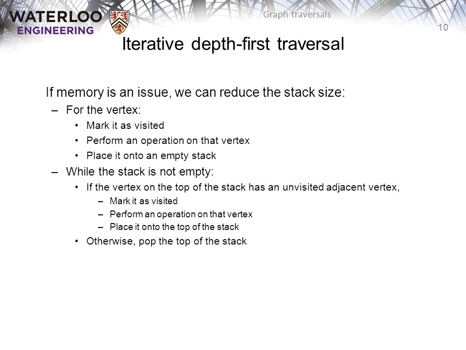 10 Graph traversals Iterative depth-first traversal If memory is an issue, we can reduce the stack size: –For the vertex: Mark it as visited Perform an operation on that vertex Place it onto an empty stack –While the stack is not empty: If the vertex on the top of the stack has an unvisited adjacent vertex, –Mark it as visited –Perform an operation on that vertex –Place it onto the top of the stack Otherwise, pop the top of the stack
